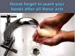 donot forget to wash your hands after all these acts
