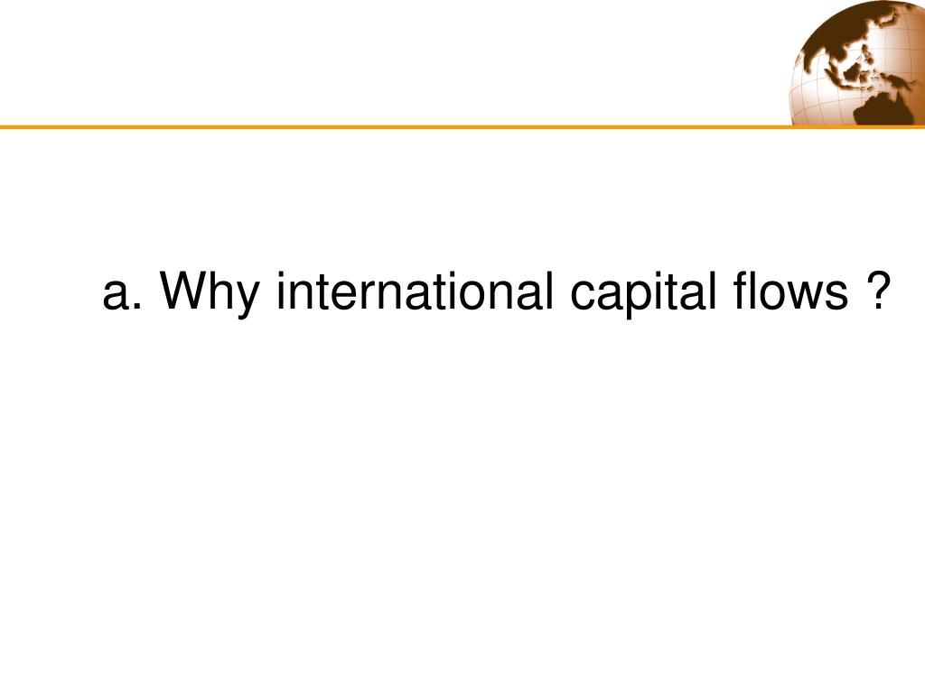 a. Why international capital flows ?