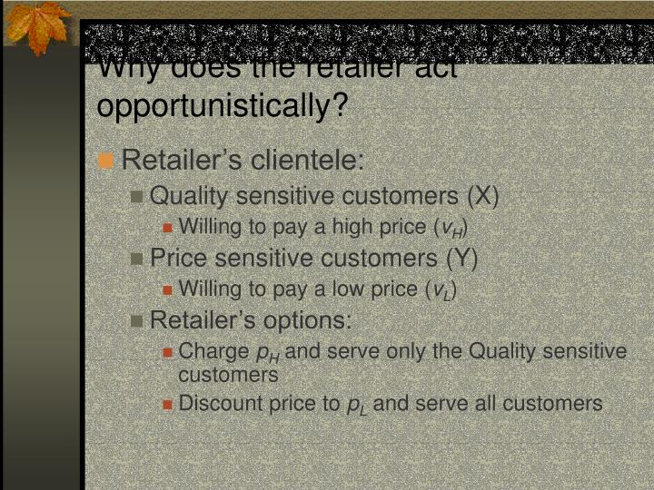 Why does the retailer act opportunistically?