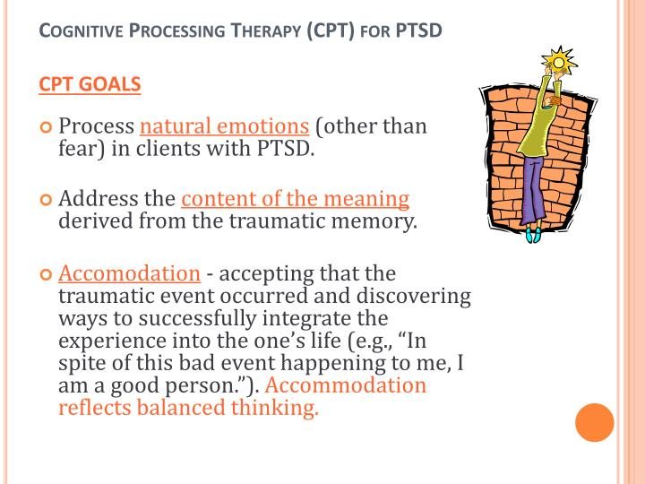 cognitive processing therapy Cognitive processing therapy (cpt) summary this clinician's resource comprises a cpt manual for the treatment of ptsd although this version is targeted specifically at military and veteran populations, the procedures are equally applicable to other traumatized groups (see resick and schnicke, 1993.