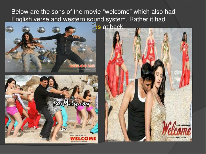 "Below are the sons of the movie ""welcome"" which also had English verse and western sound system. Rather it had foreign"