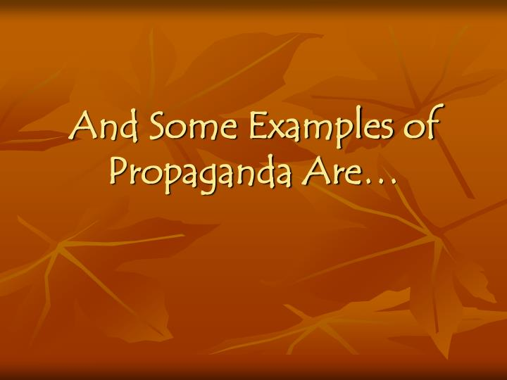 And Some Examples of Propaganda Are…