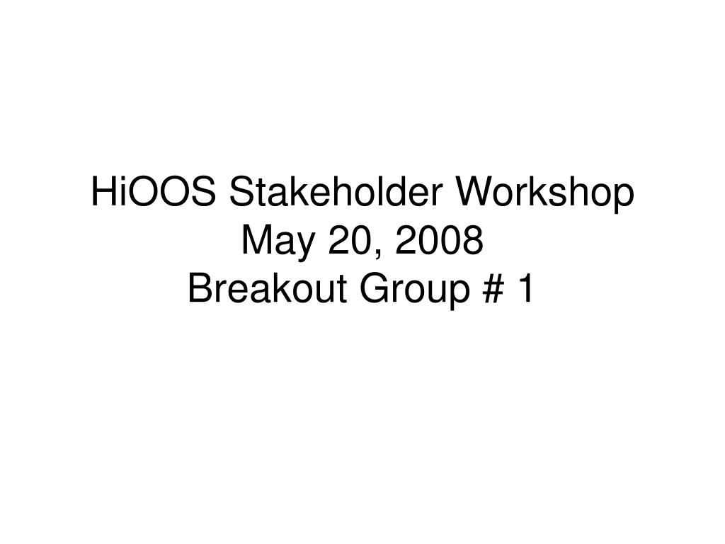 hioos stakeholder workshop may 20 2008 breakout group 1 l.