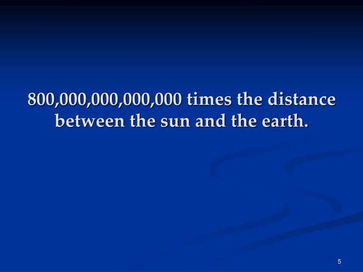 800,000,000,000,000 times the distance between the sun and the earth.