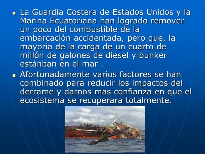 La Guardia Costera de Estados Unidos y la Marina Ecuatoriana han logrado remover un poco del combustible de la embarcación accidentada, pero que, la mayoría de la carga de un cuarto de millón de galones de diesel y bunker estánban en el mar