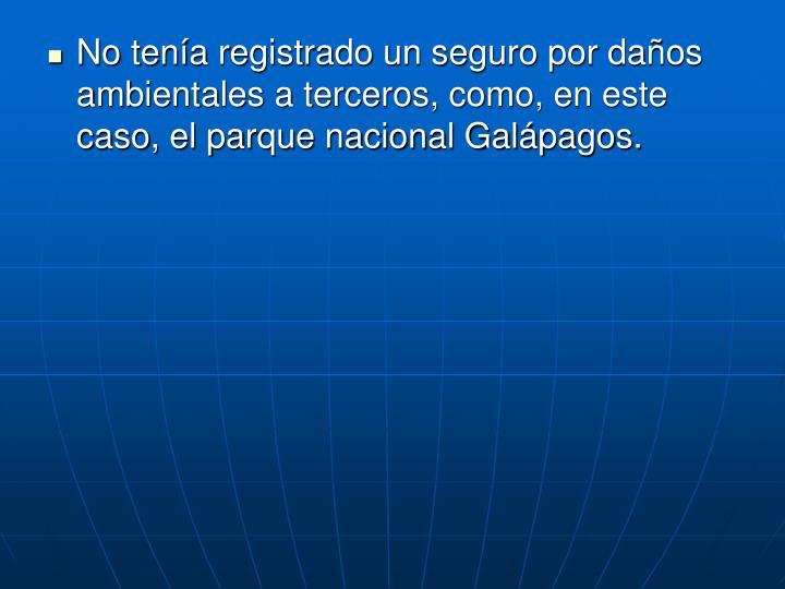 No tenía registrado un seguro por daños ambientales a terceros, como, en este caso, el parque nacional Galápagos.