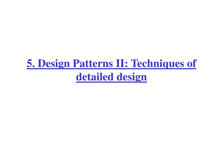 5. Design Patterns II: Techniques of detailed design