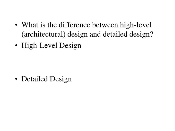 What is the difference between high-level (architectural) design and detailed design?