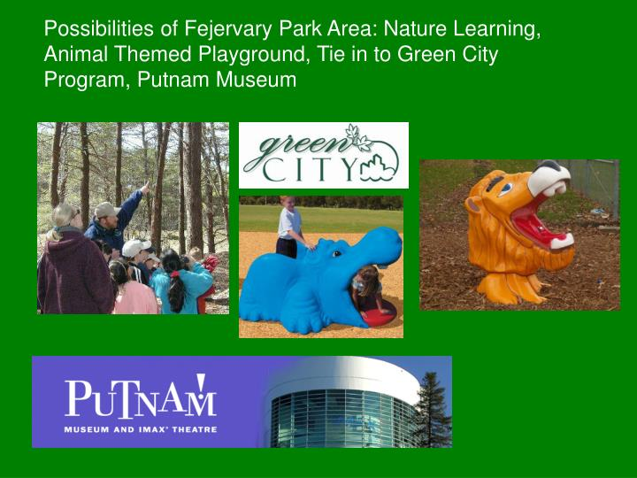 Possibilities of Fejervary Park Area: Nature Learning, Animal Themed Playground, Tie in to Green City Program, Putnam Museum