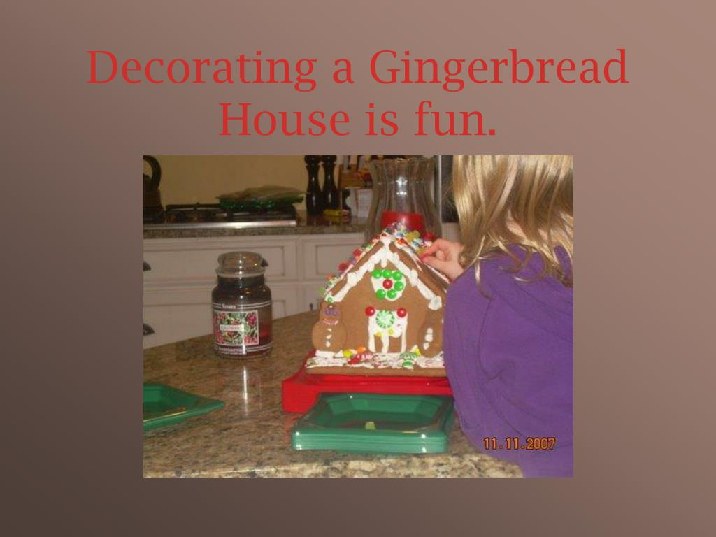Decorating a Gingerbread House is fun.