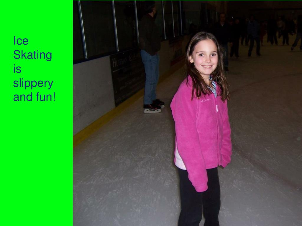 Ice Skating is slippery and fun!