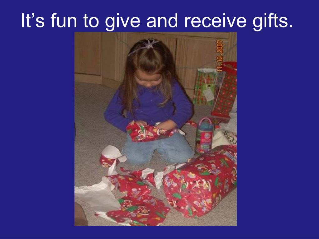 It's fun to give and receive gifts.