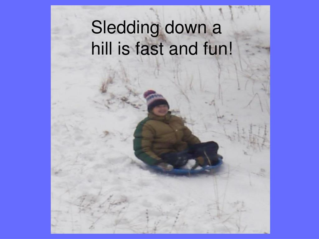 Sledding down a hill is fast and fun!