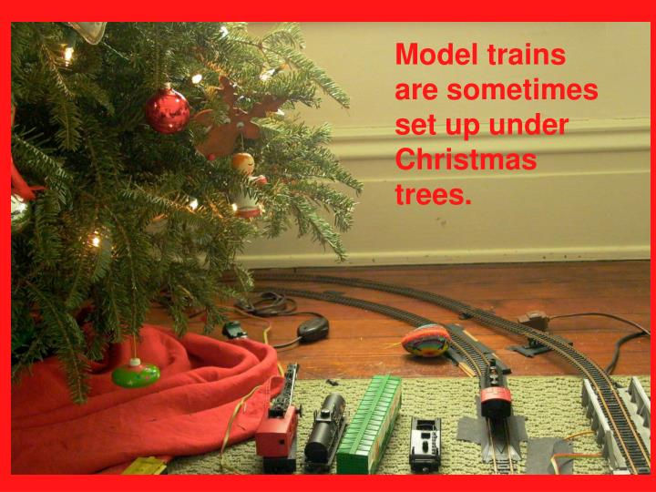 Model trains are sometimes set up under Christmas trees.
