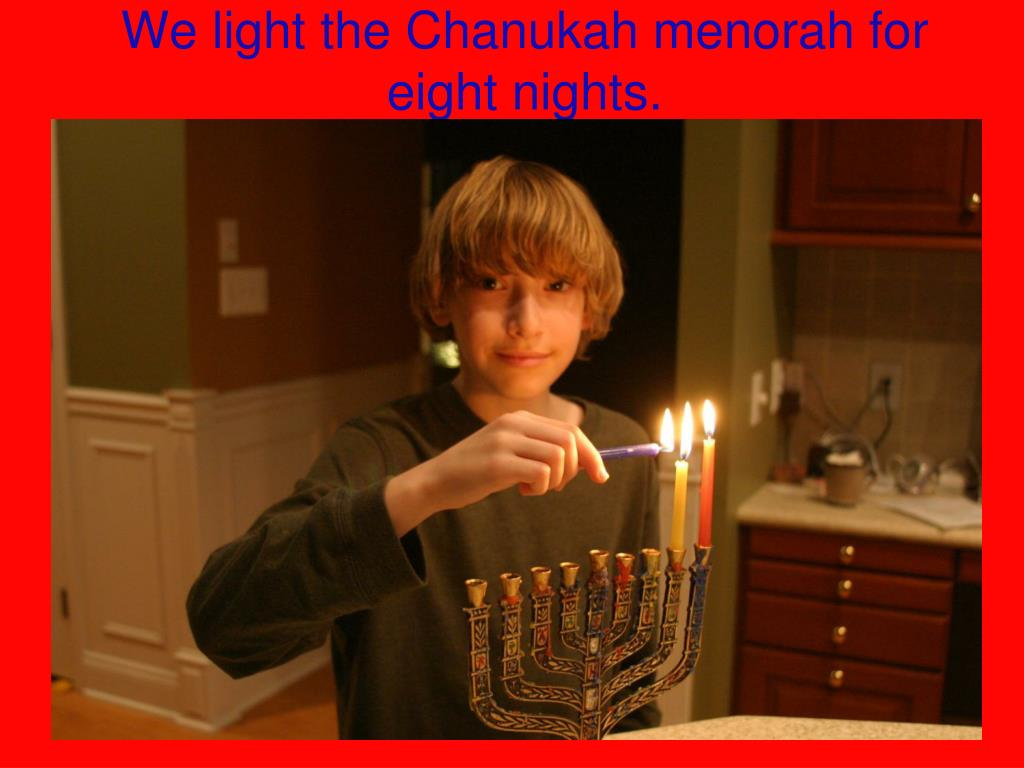 We light the Chanukah menorah for eight nights.
