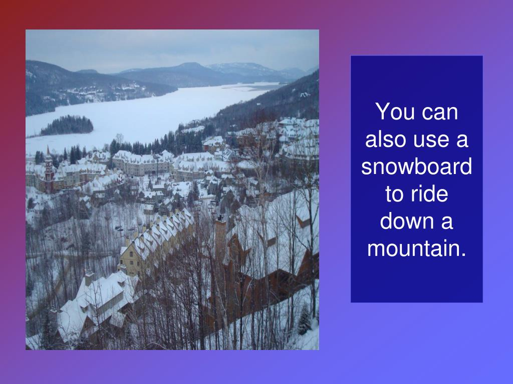 You can also use a snowboard to ride down a mountain.