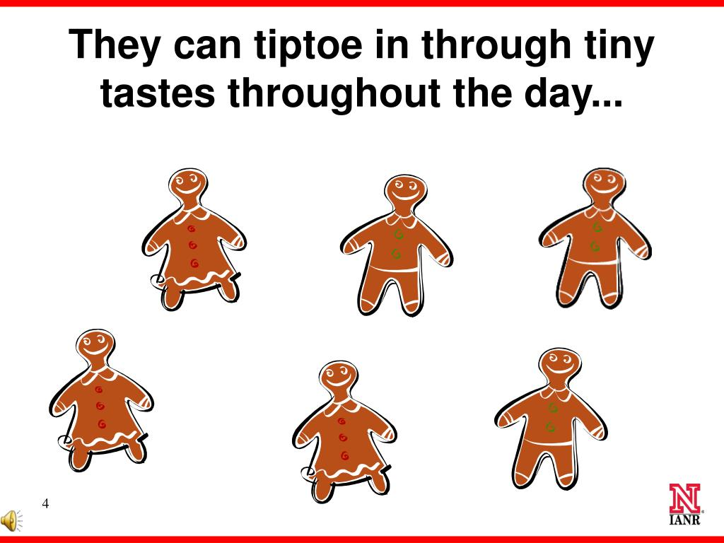 They can tiptoe in through tiny tastes throughout the day...