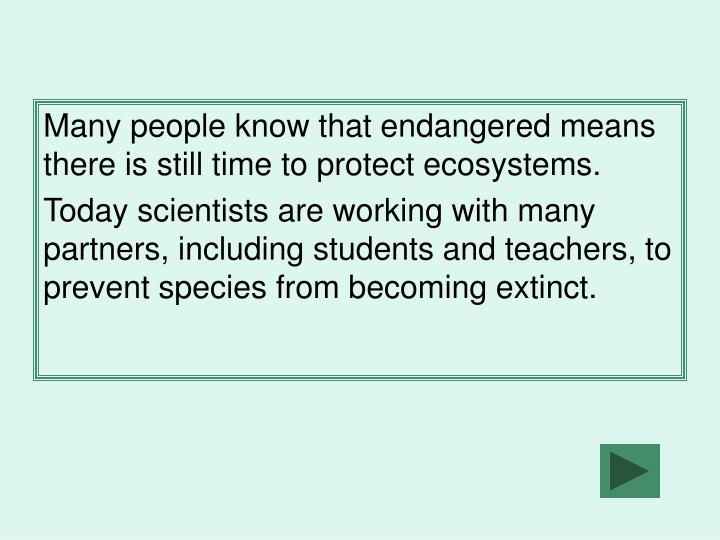 Many people know that endangered means there is still time to protect ecosystems.