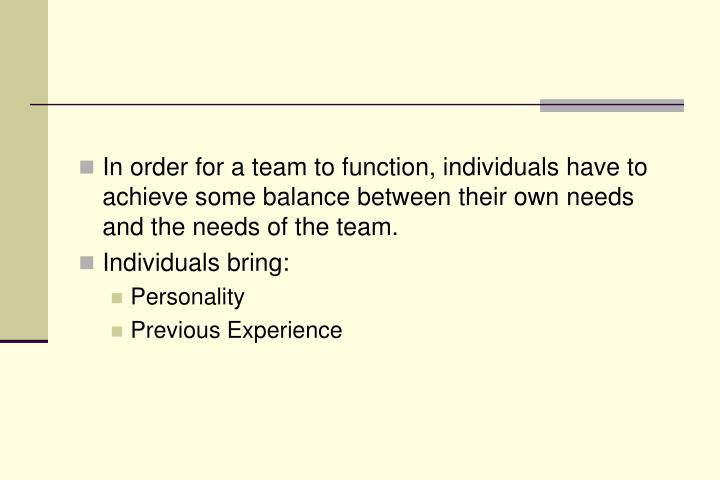 In order for a team to function, individuals have to achieve some balance between their own needs and the needs of the team.