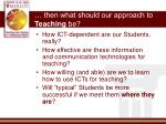 then what should our approach to teaching be