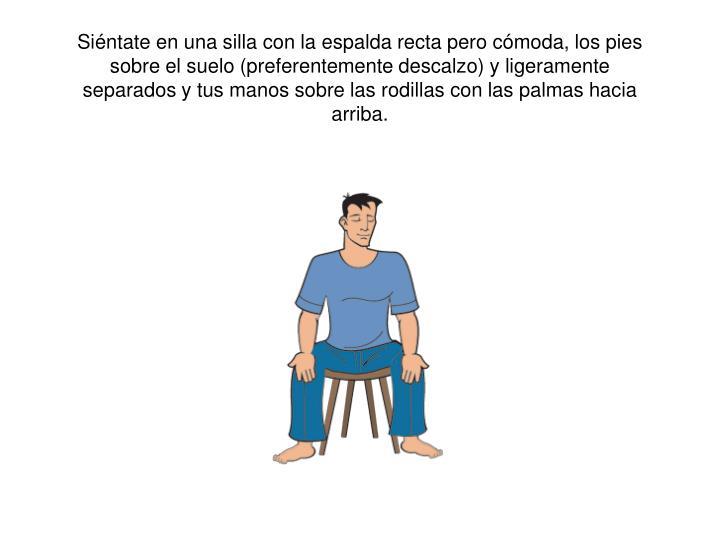 Siéntate en una silla con la espalda recta pero cómoda, los pies sobre el suelo (preferentemente descalzo) y ligeramente separados y tus manos sobre las rodillas con las palmas hacia arriba.