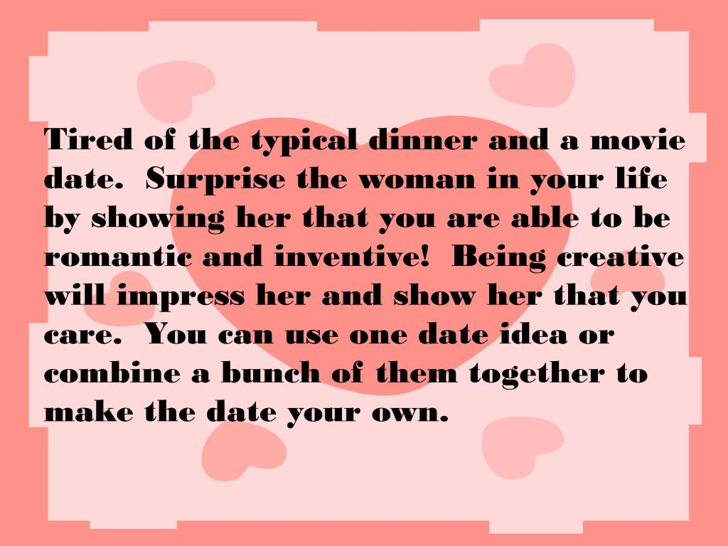 Tired of the typical dinner and a movie date.  Surprise the woman in your life by showing her that you are able to be romantic and inventive!  Being creative will impress her and show her that you care.  You can use one date idea or combine a bunch of them together to make the date your own.