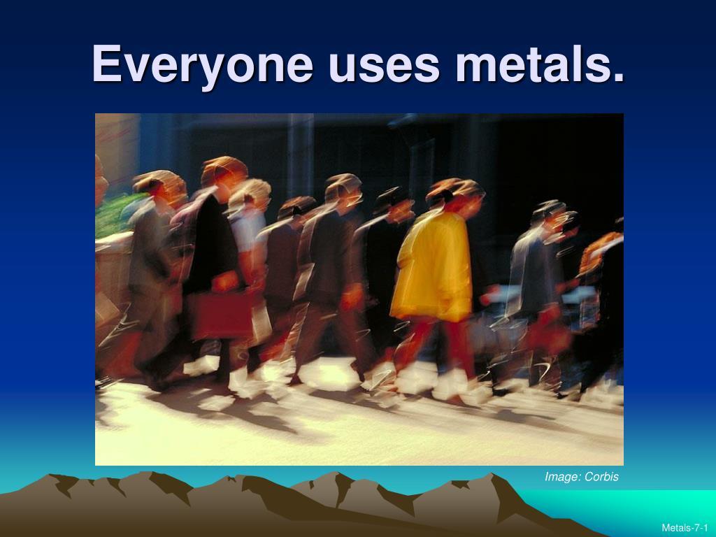 everyone uses metals l.