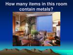 how many items in this room contain metals