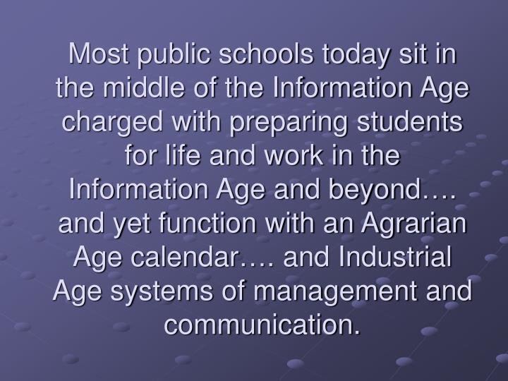 Most public schools today sit in the middle of the Information Age charged with preparing students for life and work in the Information Age and beyond…. and yet function with an Agrarian Age calendar…. and Industrial Age systems of management and communication.