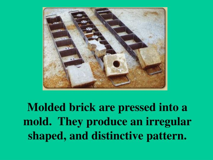 Molded brick are pressed into a mold.  They produce an irregular shaped, and distinctive pattern.