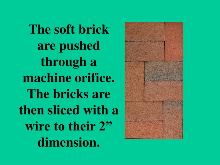 "The soft brick are pushed through a machine orifice.  The bricks are then sliced with a wire to their 2"" dimension."
