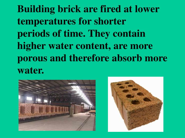 Building brick are fired at lower temperatures for shorter            periods of time. They contain higher water content, are more porous and therefore absorb more water.
