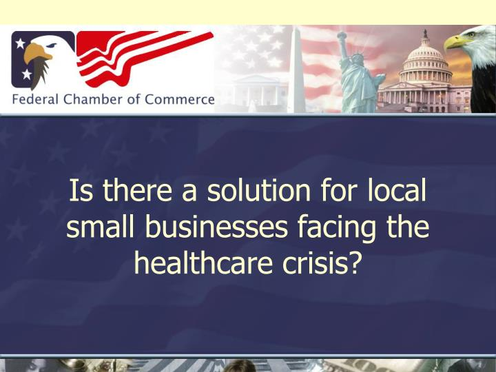 Is there a solution for local small businesses facing the healthcare crisis
