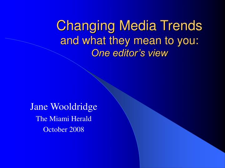 Changing media trends and what they mean to you one editor s view