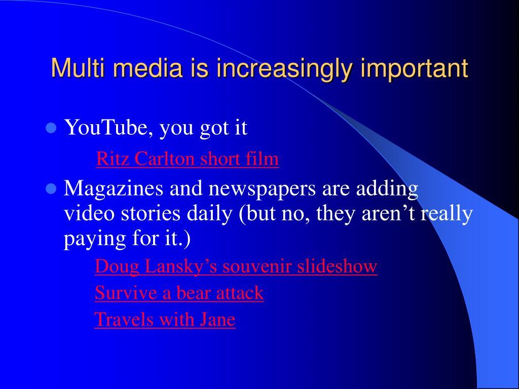 Multi media is increasingly important