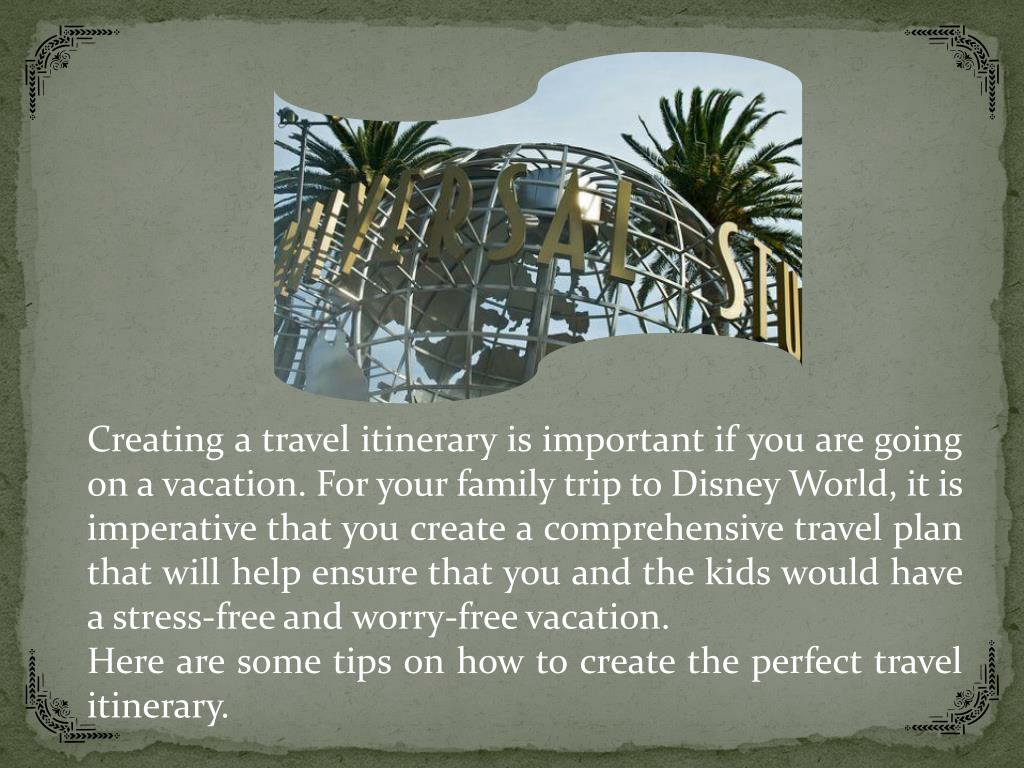 Creating a travel itinerary is important if you are going on a vacation. For your family trip to Disney World, it is imperative that you create a comprehensive travel plan that will help ensure that you and the kids would have a stress-free and worry-free vacation.