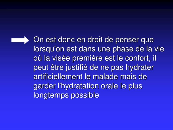 On est donc en droit de penser que lorsqu'on est dans une phase de la vie où la visée première est le confort, il peut être justifié de ne pas hydrater artificiellement le malade mais de garder l'hydratation orale le plus longtemps possible