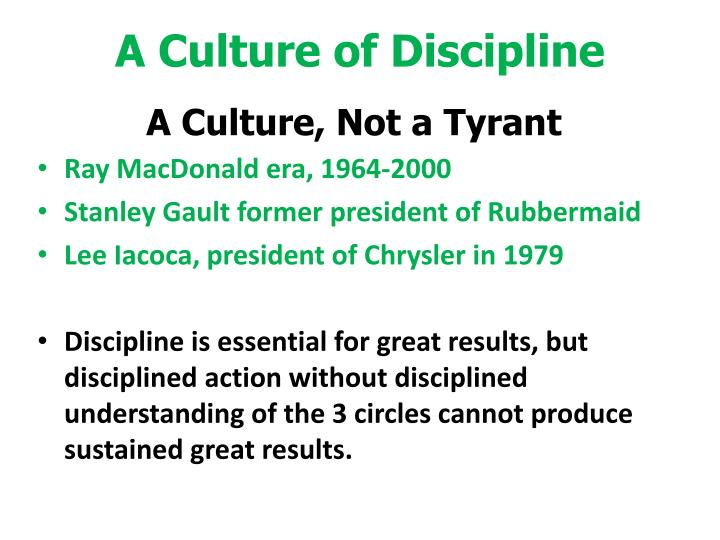culture and discipline For any organizational transformation effort to succeed, discipline and accountability must become the bedrock of the culture disciplined people with disciplined thoughts and actions.