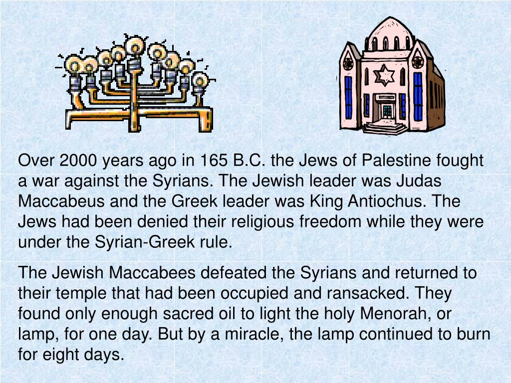 Over 2000 years ago in 165 B.C. the Jews of Palestine fought a war against the Syrians. The Jewish leader was Judas Maccabeus and the Greek leader was King Antiochus. The Jews had been denied their religious freedom while they were under the Syrian-Greek rule.
