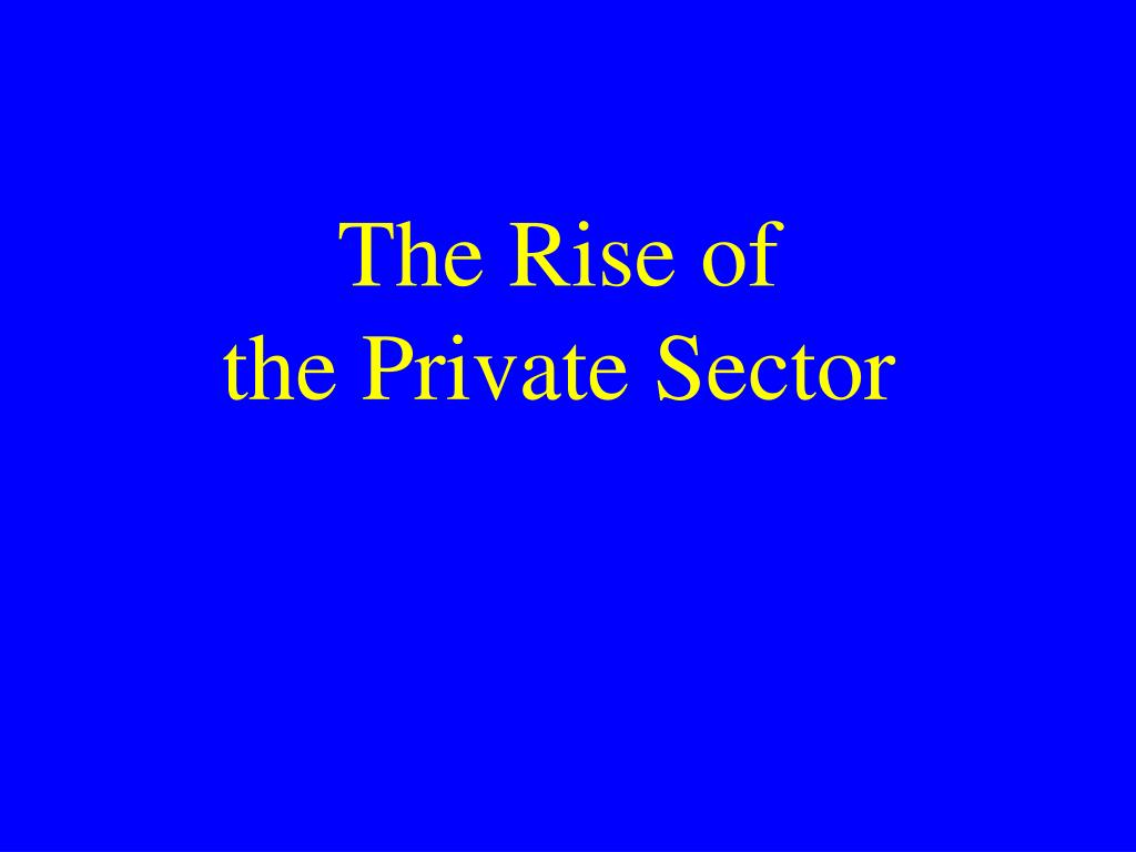 the rise of the private sector l.