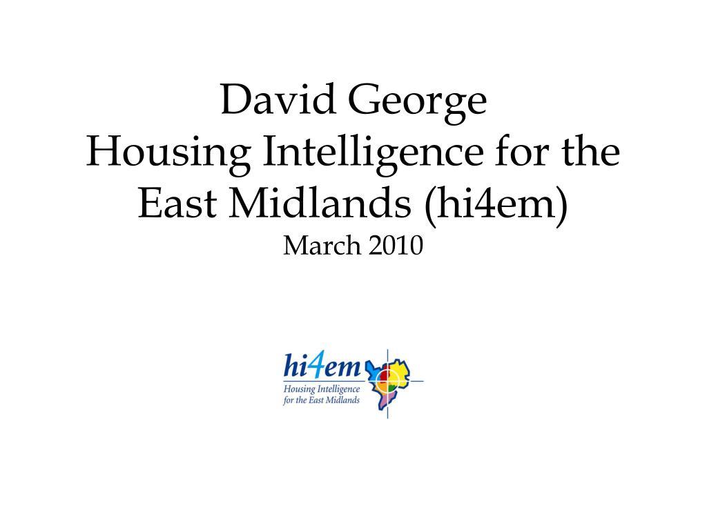 david george housing intelligence for the east midlands hi4em march 2010 l.