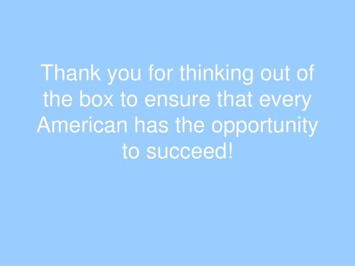 Thank you for thinking out of the box to ensure that every American has the opportunity to succeed!