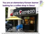 you are an elementary korean learner looking for a coffee shop in seoul