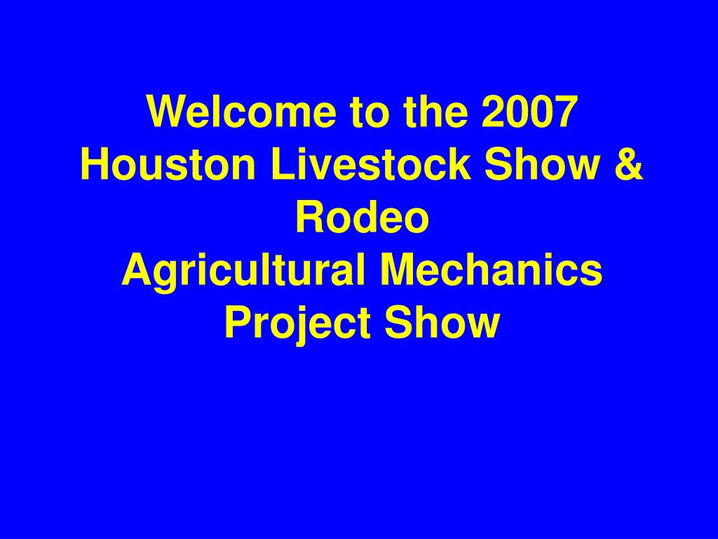 welcome to the 2007 houston livestock show rodeo agricultural mechanics project show l.
