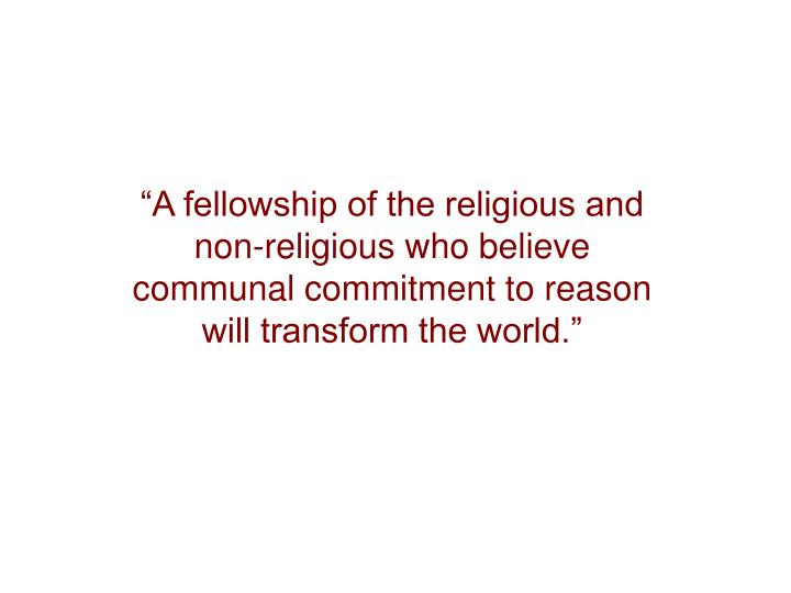 """""""A fellowship of the religious and non-religious who believe communal commitment to reason will tr..."""