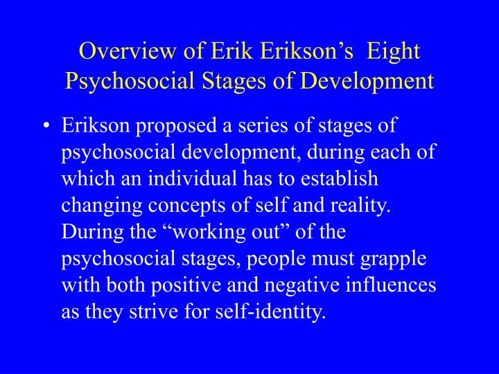 an evaluation of erik eriksons psychosocial model Erikson also expands his theory into adulthood, while freud's theory ends at an earlier period psychosexual vs psychosocial stages now, let's briefly look at freud's psychosexual stages and erikson's psychosocial stages alongside each other first we will examine the first year of life.