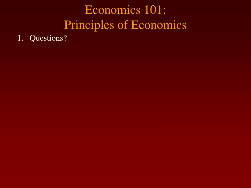 economics 101 principles of economics l.
