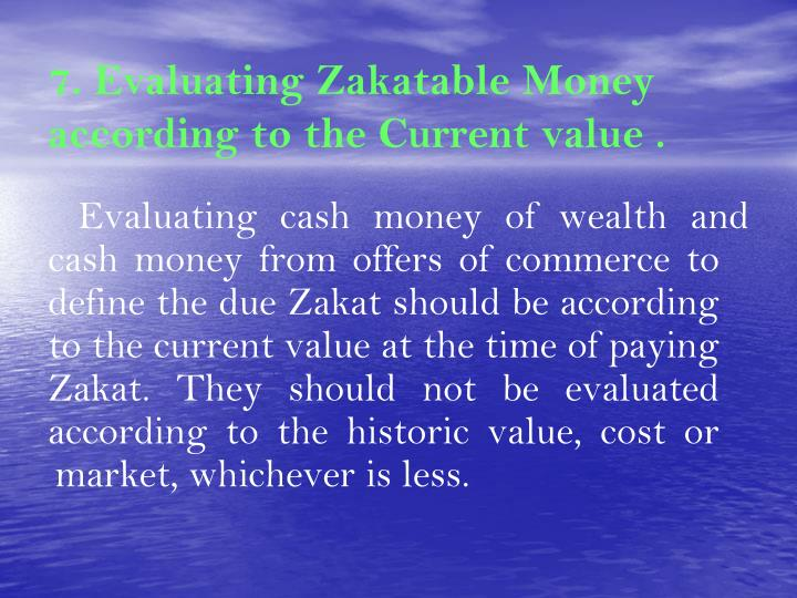 7. Evaluating Zakatable Money according to the Current value .