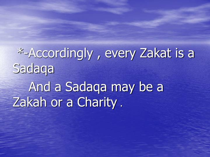 *-Accordingly , every Zakat is a     Sadaqa