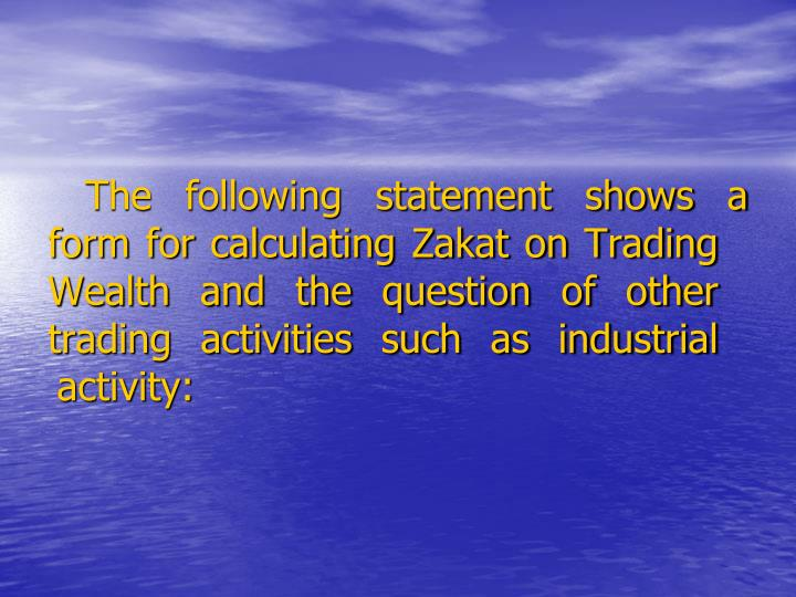 The following statement shows a form for calculating Zakat on Trading Wealth and the question of other trading activities such as industrial activity: